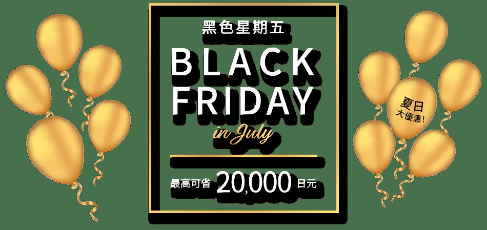 黑色星期五 BLACK FRIDAY in July 最高可省 20,000 日元