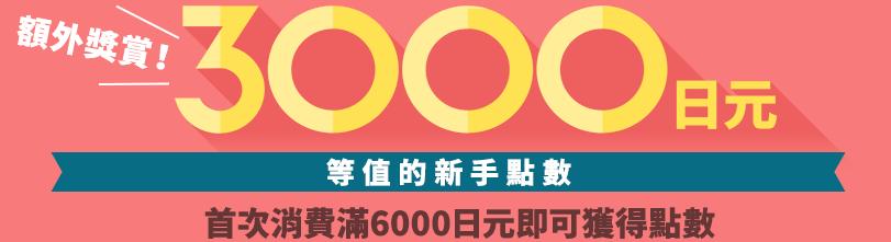 獲取3000 日元 等值的新手點數 首次消費滿6000日元即可獲得點數