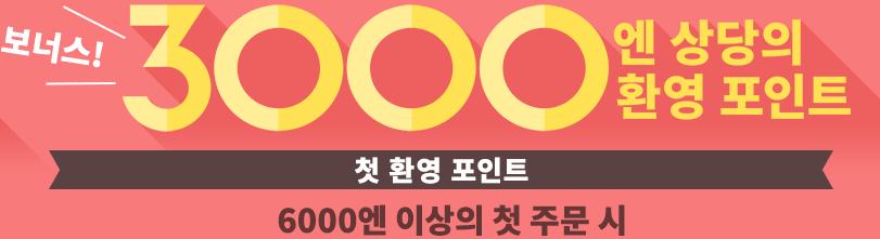 3000엔 포인트를 받으세요 첫 환영 포인트 6000엔 이상의 첫 주문 시