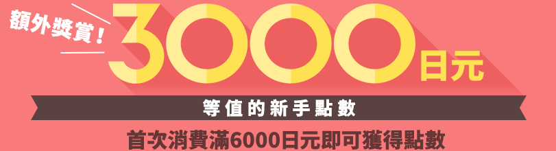 獲取3000日元等值的新手點數 首次消費滿6000日元即可獲得點數
