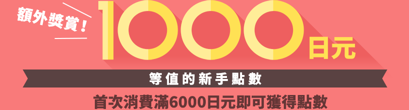 獲取1000日元等值的新手點數 首次消費滿6000日元即可獲得點數